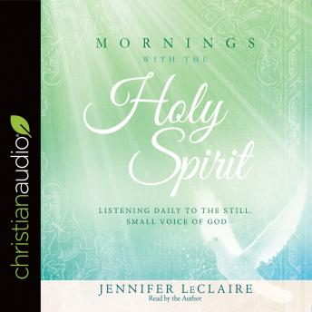 Mornings With the Holy Spirit: Listening Daily to the Still, Small Voice of God, Jennifer LeClaire