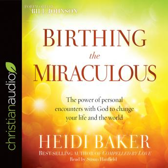 Birthing the Miraculous: The Power of Personal Encounters with God to Change Your Life and the World, Heidi Baker