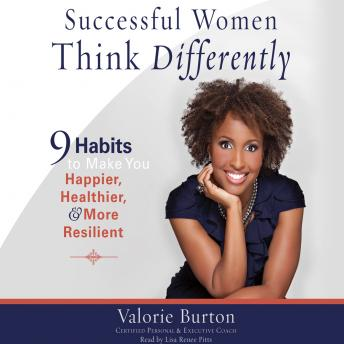Successful Women Think Differently: 9 Habits to Make You Happier, Healthier, and More Resilient, Valorie Burton