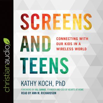 Screens and Teens: Connecting with Our Kids in a Wireless World, Kathy Koch PhD