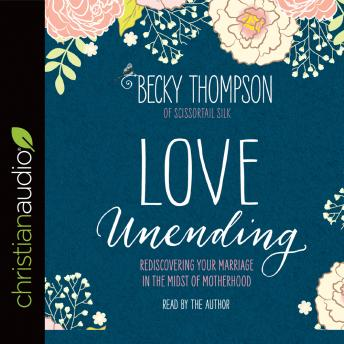 Love Unending: Rediscovering Your Marriage in the Midst of Motherhood, Becky Thompson