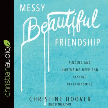 Messy Beautiful Friendship: Finding and Nurturing Deep and Lasting Relationships, Christine Hoover