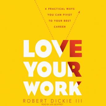 Love Your Work: 4 Ways You Can Pivot to Your Ideal Career, Robert Dickie