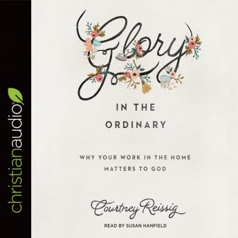 Glory in the Ordinary: Why Your Work in the Home Matters to God, Courtney Reissig