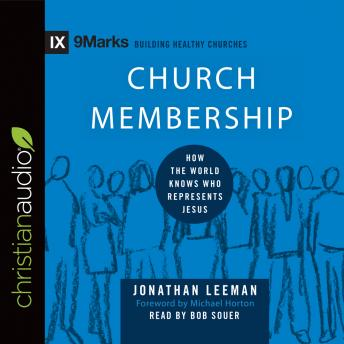Church Membership: How the World Knows Who Represents Jesus, Jonathan Leeman