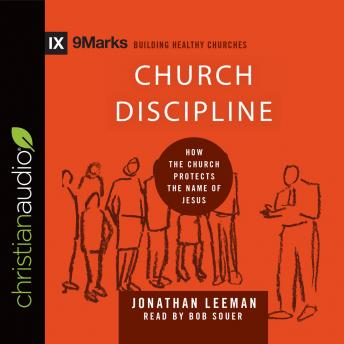 Church Discipline: How the Church Protects the Name of Jesus, Jonathan Leeman