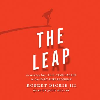 Leap: Launching Your Full-Time Career in Our Part-Time Economy, Robert Dickie
