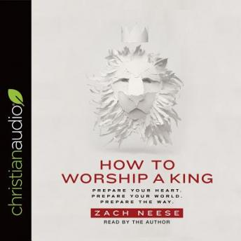 How to Worship a King: Prepare Your Heart. Prepare Your World. Prepare The Way., Zach Neese