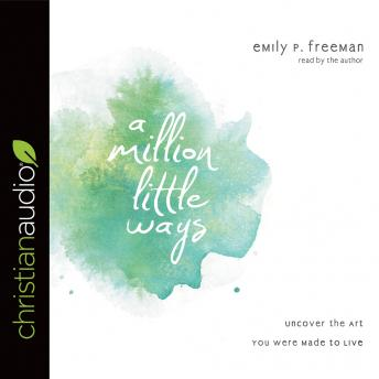 Million Little Ways: Uncover the Art You Were Made to Live, Emily P. Freeman