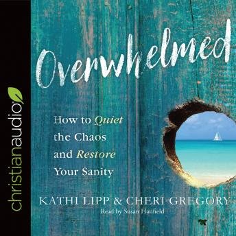 Overwhelmed: How to Quiet the Chaos and Restore Your Sanity, Cheri Gregory, Kathi Lipp