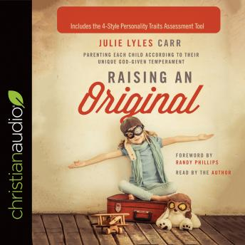 Raising an Original: Parenting Each Child According to their Unique God-Given Temperament, Julie Lyles Carr