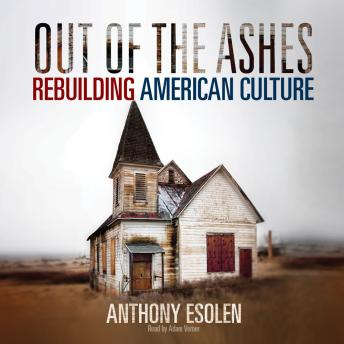 Out of the Ashes: Rebuilding American Culture, Anthony M. Esolen