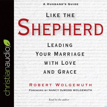 Like the Shepherd: Leading Your Marriage with Love and Grace, Robert Wolgemuth