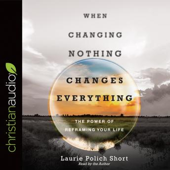 When Changing Nothing Changes Everything, Laurie Polich Short