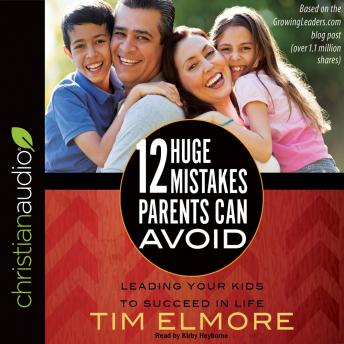 12 Huge Mistakes Parents Can Avoid: Leading Your Kids to Succeed in Life, Tim Elmore