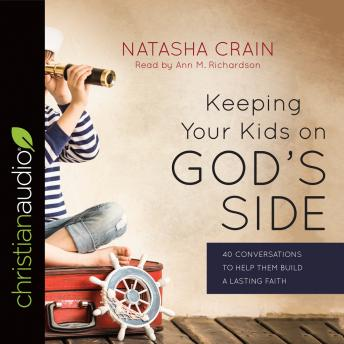 Keeping Your Kids on God's Side: 40 Conversations to Help Them Build a Lasting Faith, Natasha Crain
