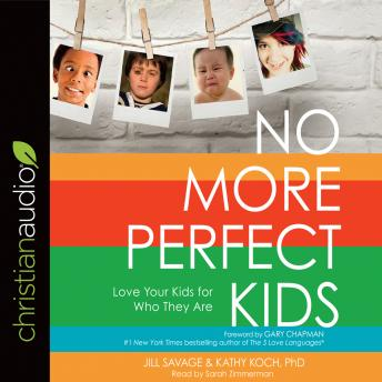 No More Perfect Kids: Love Your Kids for Who They Are, Jill Savage, Kathy Koch PhD