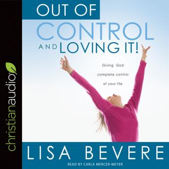 Out of Control and Loving It: Giving God Complete Control of Your Life, Lisa Bevere