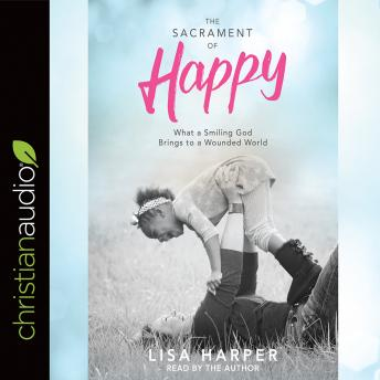 Sacrament of Happy: What a Smiling God Brings to a Wounded World, Lisa Harper
