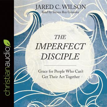 Imperfect Disciple: Grace for People Who Can't Get Their Act Together, Jared C. Wilson