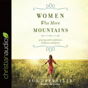 Women Who Move Mountains: Praying With Confidence, Boldness, and Grace, Sue Detweiler