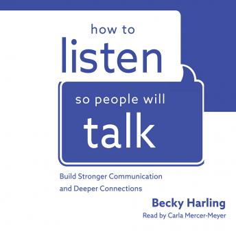 How to Listen So People Will Talk: Build Stronger Communication and Deeper Connections, Becky Harling