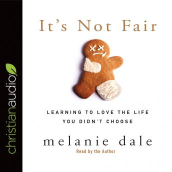 It's Not Fair: Learning to Love the Life You Didn't Choose, Melanie Dale