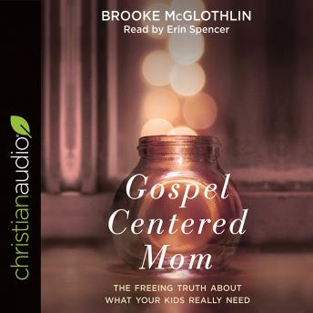 Gospel-Centered Mom: The Freeing Truth About What Your Kids Really Need, Brooke McGlothlin