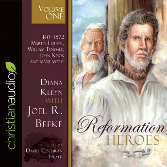 Reformation Heroes Volume One: 1140 - 1572 Martin Luther, William Tyndale, John Knox and many more, Diana Kleyn, Joel R. Beeke
