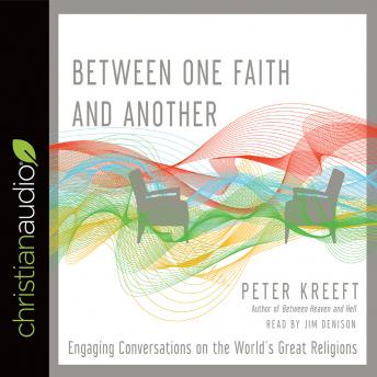 Between One Faith and Another: Engaging Conversations on the World's Great Religions, Peter Kreeft