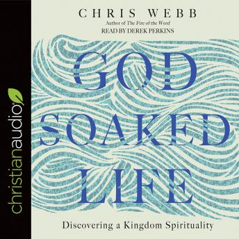 God-Soaked Life: Discovering a Kingdom Spirituality, Chris Webb