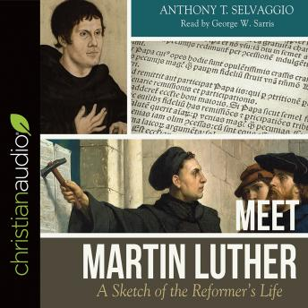 Meet Martin Luther: A Sketch of the Reformer's Life, Anthony T Selvaggio