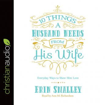 10 Things a Husband Needs from His Wife: Everyday Ways to Show Him Love, Erin Smalley