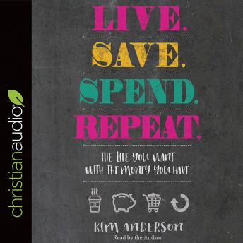 Live. Save. Spend. Repeat.: The Life You Want with the Money You Have, Kim Anderson