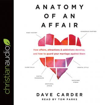 Anatomy of an Affair: How Affairs, Attractions, and Addictions Develop, and How to Guard Your Marriage Against Them, Dave Carder