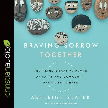 Braving Sorrow Together: The Transformative Power of Faith and Community When Life is Hard, Ashleigh Slater