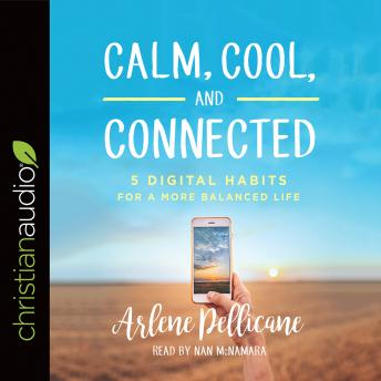 Calm, Cool, and Connected: 5 Digital Habits for a More Balanced Life, Arlene Pellicane