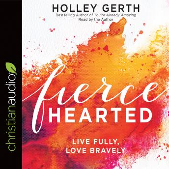 Fiercehearted: Live Fully, Love Bravely, Holley Gerth