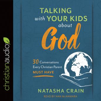 Talking with Your Kids about God: 30 Conversations Every Christian Parent Must Have, Natasha Crain