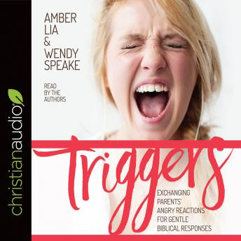 Triggers: Exchanging Parents' Angry Reactions for Gentle Biblical Responses, Wendy Speake, Amber Lia
