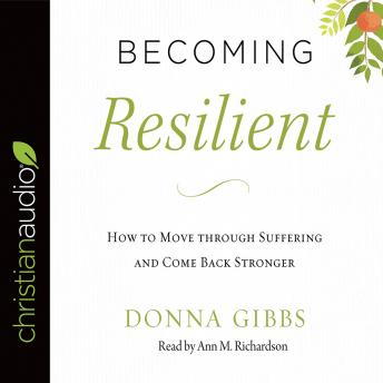 Becoming Resilient: How to Move through Suffering and Come Back Stronger, Donna Gibbs