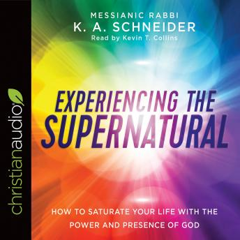 Experiencing the Supernatural: How to Saturate Your Life with the Power and Presence of God, K. A. Schneider