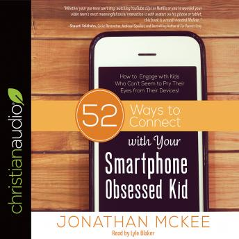 52 Ways to Connect with Your Smartphone Obsessed Kid: How to Engage with Kids Who Can't Seem to Pry Their Eyes from Their Devices!, Jonathan McKee