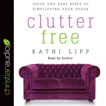 Download Clutter Free: Quick and Easy Steps to Simplifying Your Space by Kathi Lipp