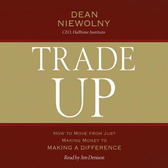 Trade Up: How to Move from Just Making Money to Making a Difference, Dean Niewolny