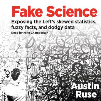 Fake Science: Exposing the Left's Skewed Statistics, Fuzzy Facts, and Dodgy Data, Austin Ruse