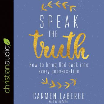 Speak the Truth: How to Bring God Back into Every Conversation, Carmen LaBerge
