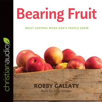 Bearing Fruit: What Happens When God's People Grow, Robby Gallaty