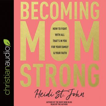 Becoming MomStrong: How to Fight with All That's in You for Your Family and Your Faith, Heidi St. John
