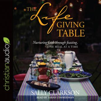 Lifegiving Table: Nurturing Faith through Feasting, One Meal at a Time, Sally Clarkson